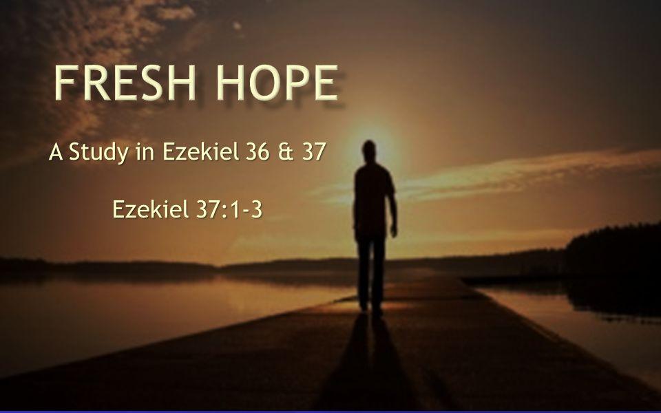 A Study in Ezekiel 36 & 37 Ezekiel 37:1-3