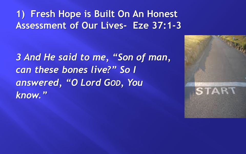 "1) Fresh Hope is Built On An Honest Assessment of Our Lives- Eze 37:1-3 3 And He said to me, ""Son of man, can these bones live?"" So I answered, ""O Lor"