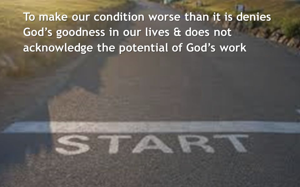 To make our condition worse than it is denies God's goodness in our lives & does not acknowledge the potential of God's work
