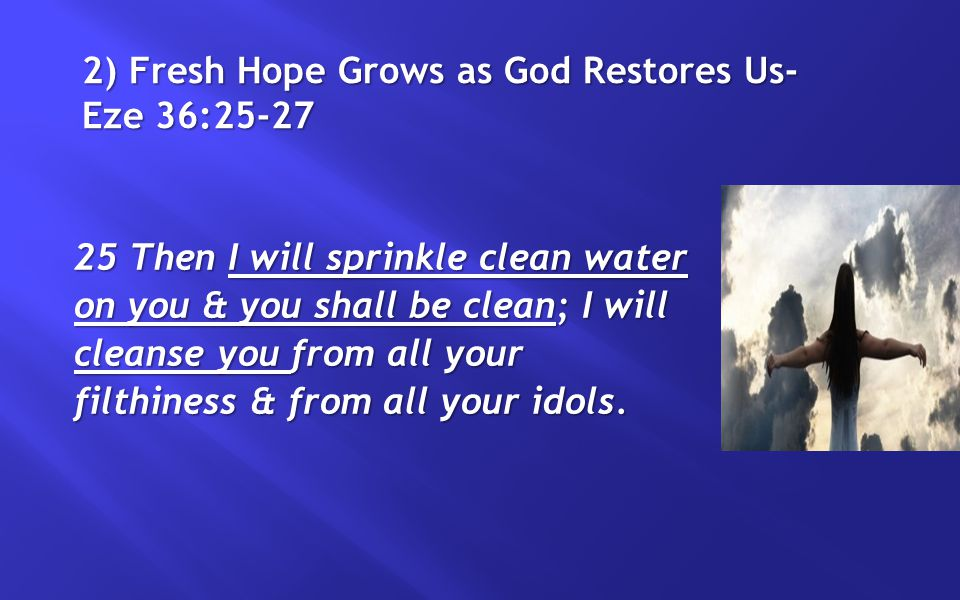 2) Fresh Hope Grows as God Restores Us- Eze 36:25-27 25 Then I will sprinkle clean water on you & you shall be clean; I will cleanse you from all your filthiness & from all your idols.