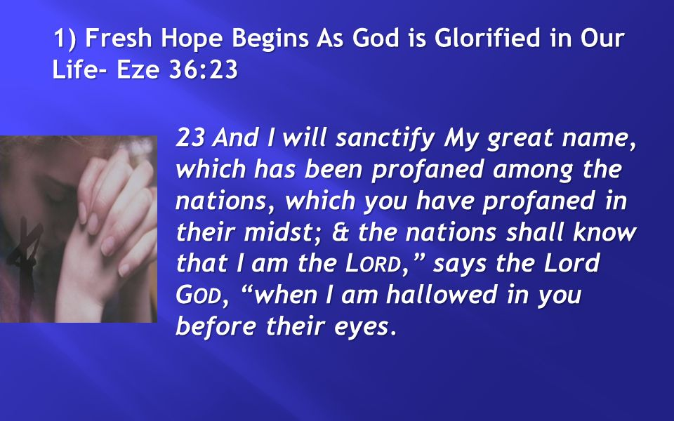 1) Fresh Hope Begins As God is Glorified in Our Life- Eze 36:23 23 And I will sanctify My great name, which has been profaned among the nations, which you have profaned in their midst; & the nations shall know that I am the L ORD, says the Lord G OD, when I am hallowed in you before their eyes.