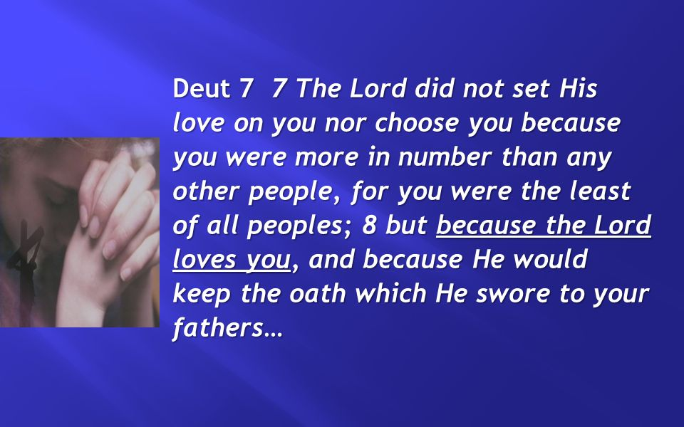 Deut 7 7 The Lord did not set His love on you nor choose you because you were more in number than any other people, for you were the least of all peoples; 8 but because the Lord loves you, and because He would keep the oath which He swore to your fathers…