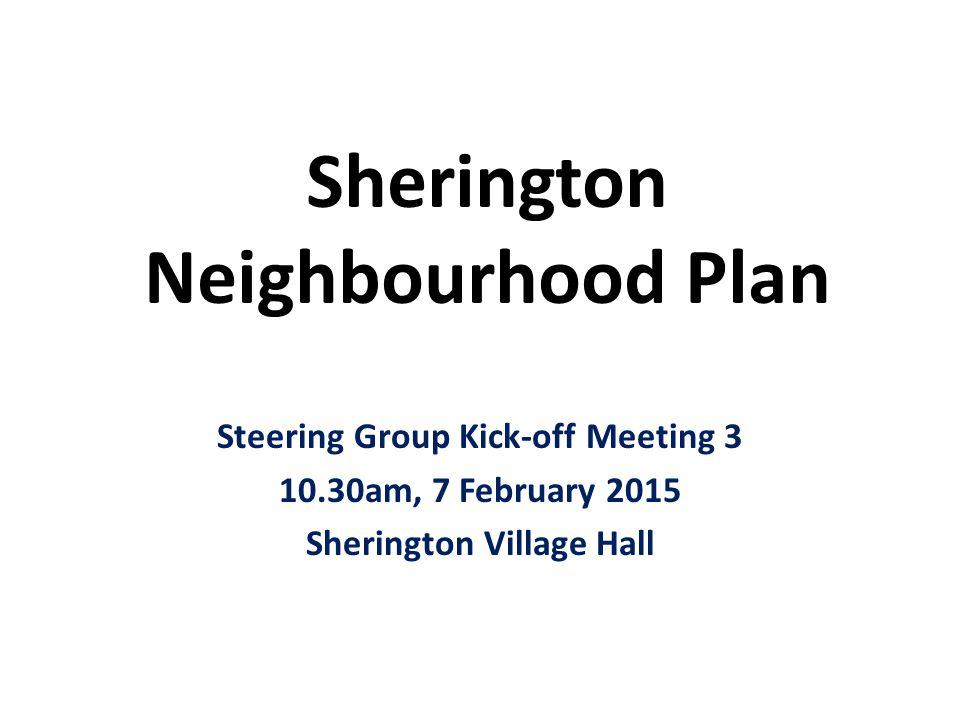 Sherington Neighbourhood Plan Steering Group Kick-off Meeting 3 10.30am, 7 February 2015 Sherington Village Hall