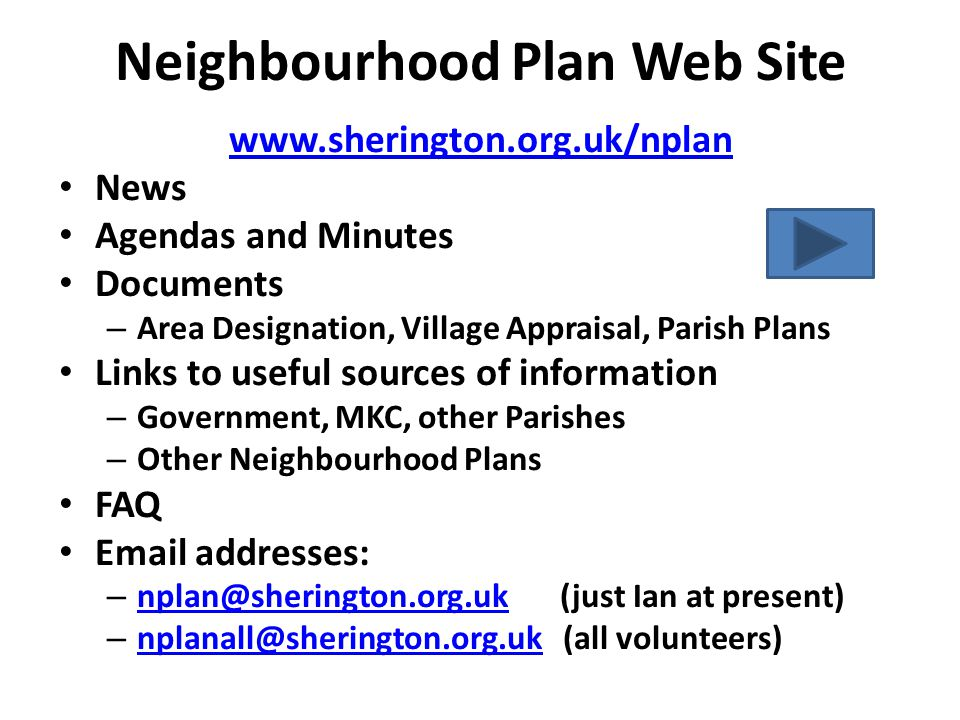 Neighbourhood Plan Web Site www.sherington.org.uk/nplan News Agendas and Minutes Documents – Area Designation, Village Appraisal, Parish Plans Links to useful sources of information – Government, MKC, other Parishes – Other Neighbourhood Plans FAQ Email addresses: – nplan@sherington.org.uk (just Ian at present) nplan@sherington.org.uk – nplanall@sherington.org.uk (all volunteers) nplanall@sherington.org.uk