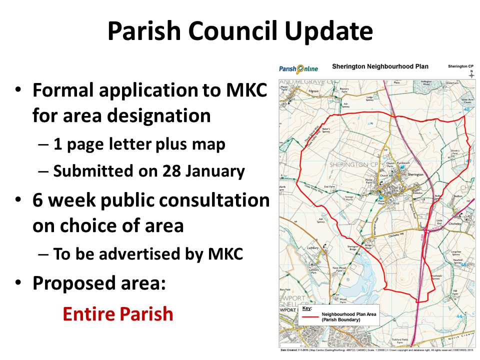 Parish Council Update Formal application to MKC for area designation – 1 page letter plus map – Submitted on 28 January 6 week public consultation on choice of area – To be advertised by MKC Proposed area: Entire Parish