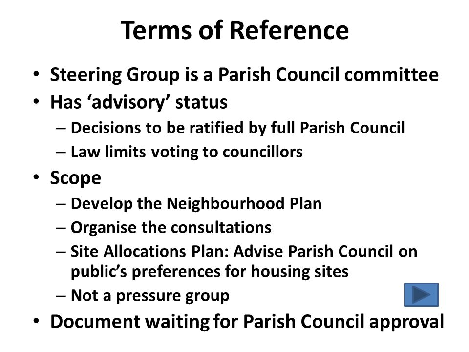 Terms of Reference Steering Group is a Parish Council committee Has 'advisory' status – Decisions to be ratified by full Parish Council – Law limits voting to councillors Scope – Develop the Neighbourhood Plan – Organise the consultations – Site Allocations Plan: Advise Parish Council on public's preferences for housing sites – Not a pressure group Document waiting for Parish Council approval