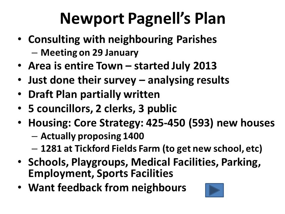 Newport Pagnell's Plan Consulting with neighbouring Parishes – Meeting on 29 January Area is entire Town – started July 2013 Just done their survey – analysing results Draft Plan partially written 5 councillors, 2 clerks, 3 public Housing: Core Strategy: 425-450 (593) new houses – Actually proposing 1400 – 1281 at Tickford Fields Farm (to get new school, etc) Schools, Playgroups, Medical Facilities, Parking, Employment, Sports Facilities Want feedback from neighbours