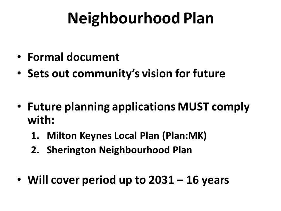 Neighbourhood Plan Formal document Sets out community's vision for future Future planning applications MUST comply with: 1.Milton Keynes Local Plan (Plan:MK) 2.Sherington Neighbourhood Plan Will cover period up to 2031 – 16 years