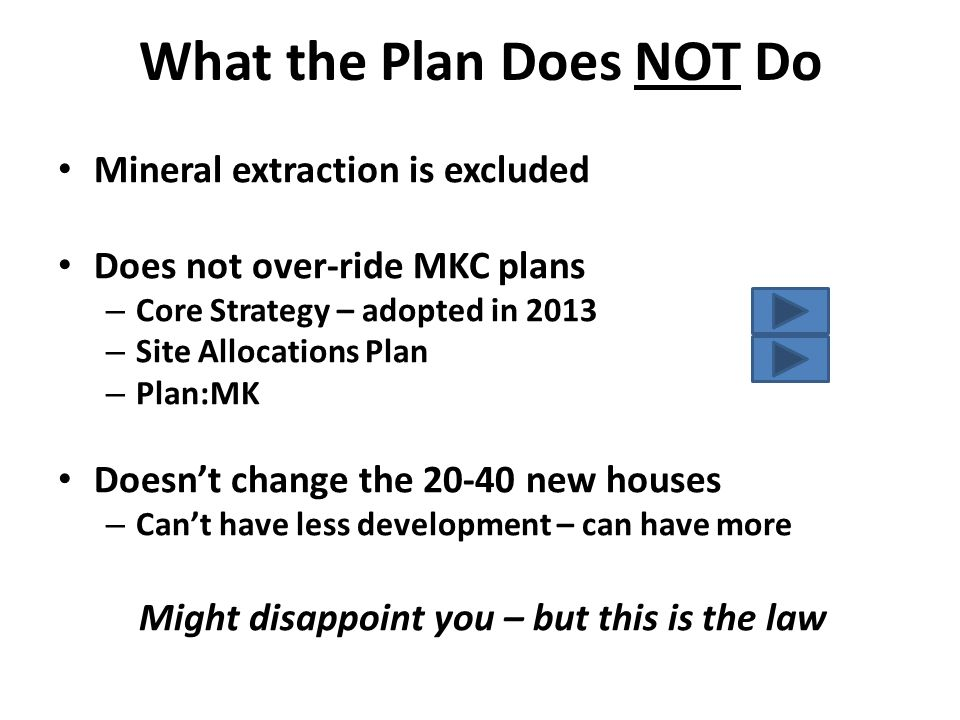 What the Plan Does NOT Do Mineral extraction is excluded Does not over-ride MKC plans – Core Strategy – adopted in 2013 – Site Allocations Plan – Plan:MK Doesn't change the 20-40 new houses – Can't have less development – can have more Might disappoint you – but this is the law