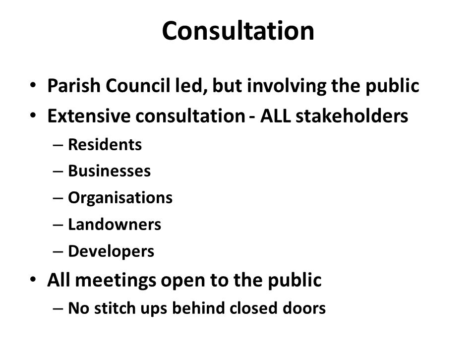 Consultation Parish Council led, but involving the public Extensive consultation - ALL stakeholders – Residents – Businesses – Organisations – Landowners – Developers All meetings open to the public – No stitch ups behind closed doors