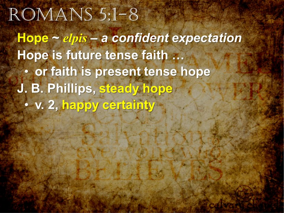 Hope ~ elpis – a confident expectation Hope is future tense faith … or faith is present tense hope or faith is present tense hope J.