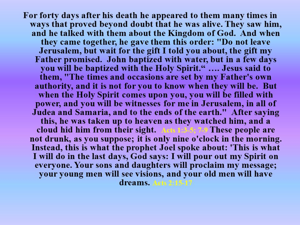 For forty days after his death he appeared to them many times in ways that proved beyond doubt that he was alive. They saw him, and he talked with the