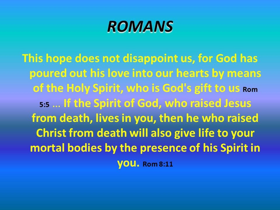 ROMANS This hope does not disappoint us, for God has poured out his love into our hearts by means of the Holy Spirit, who is God's gift to us Rom 5:5