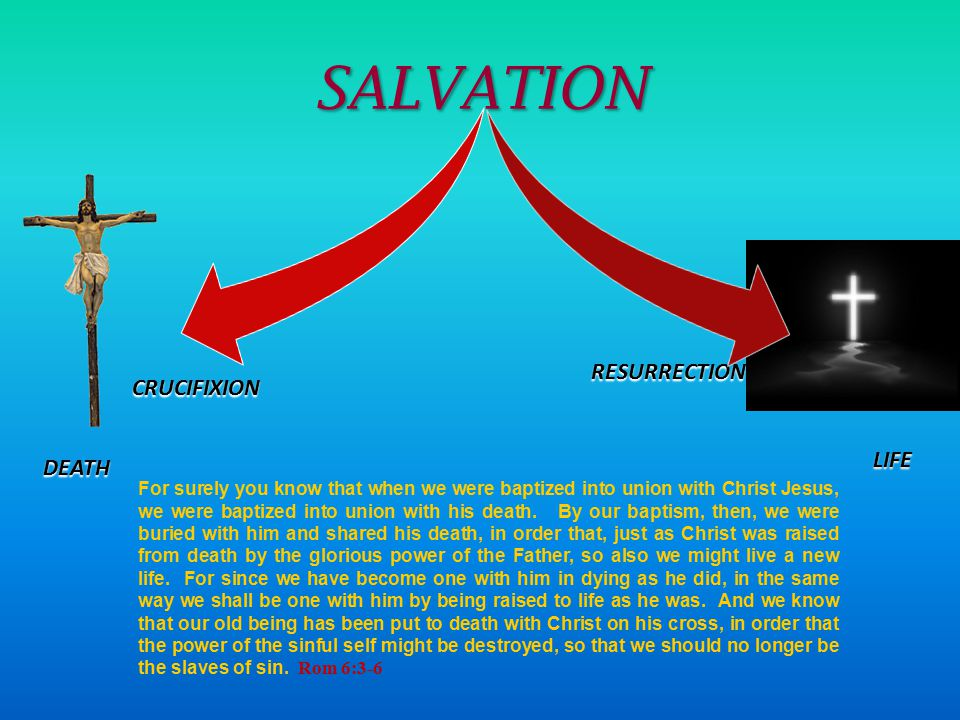 SALVATION CRUCIFIXION RESURRECTION LIFE DEATH For surely you know that when we were baptized into union with Christ Jesus, we were baptized into union