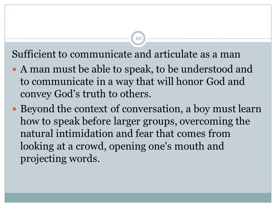 10 Sufficient to communicate and articulate as a man A man must be able to speak, to be understood and to communicate in a way that will honor God and