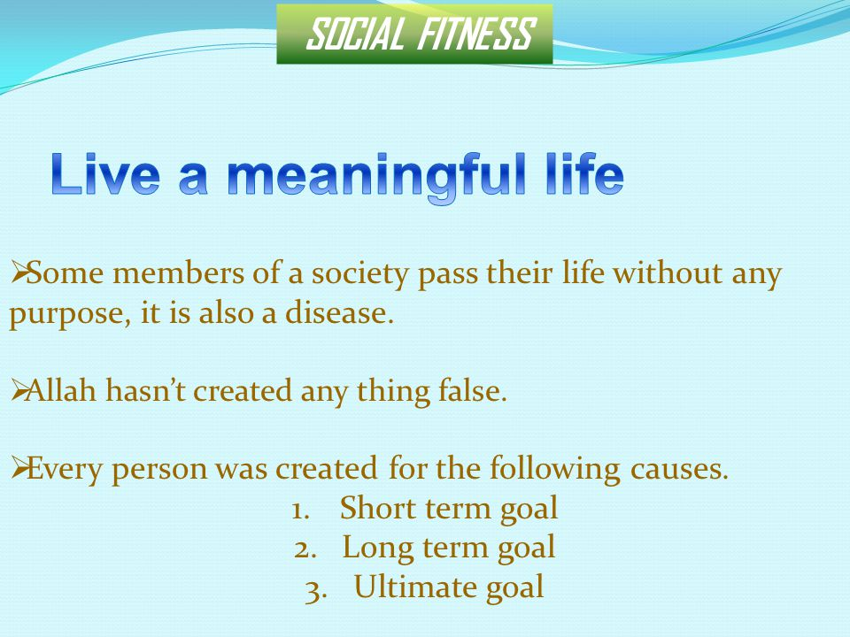 SOCIAL FITNESS  Some members of a society pass their life without any purpose, it is also a disease.  Allah hasn't created any thing false.  Every