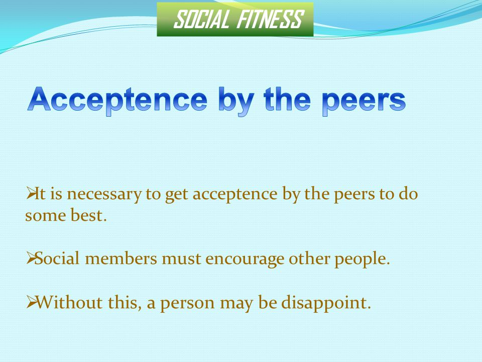 SOCIAL FITNESS  It is necessary to get acceptence by the peers to do some best.  Social members must encourage other people.  Without this, a perso