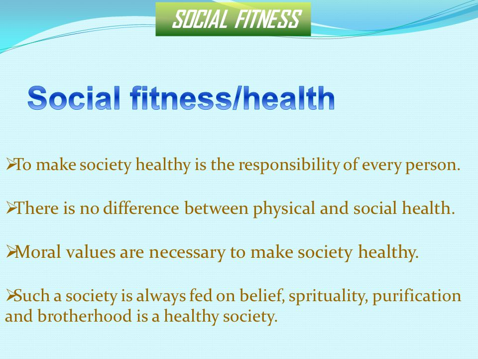 SOCIAL FITNESS  To make society healthy is the responsibility of every person.  There is no difference between physical and social health.  Moral v