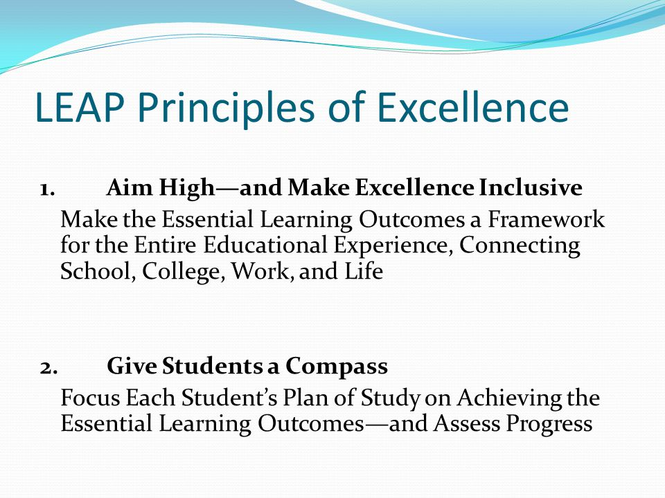LEAP Principles of Excellence 1. Aim High—and Make Excellence Inclusive Make the Essential Learning Outcomes a Framework for the Entire Educational Ex