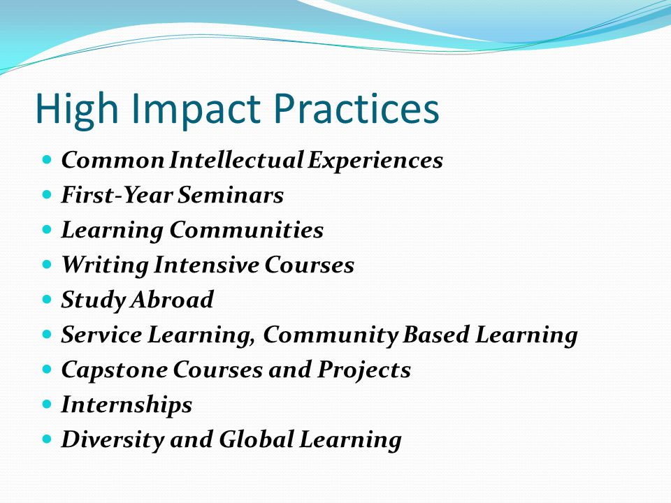 High Impact Practices Common Intellectual Experiences First-Year Seminars Learning Communities Writing Intensive Courses Study Abroad Service Learning