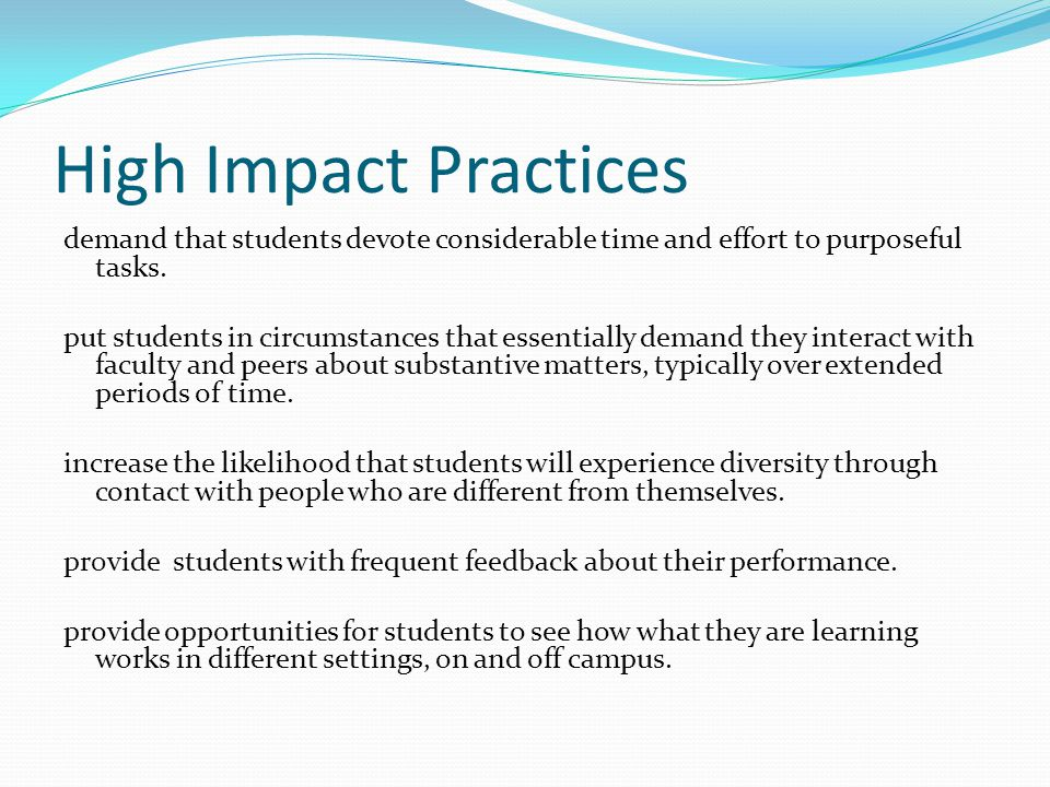 High Impact Practices demand that students devote considerable time and effort to purposeful tasks. put students in circumstances that essentially dem