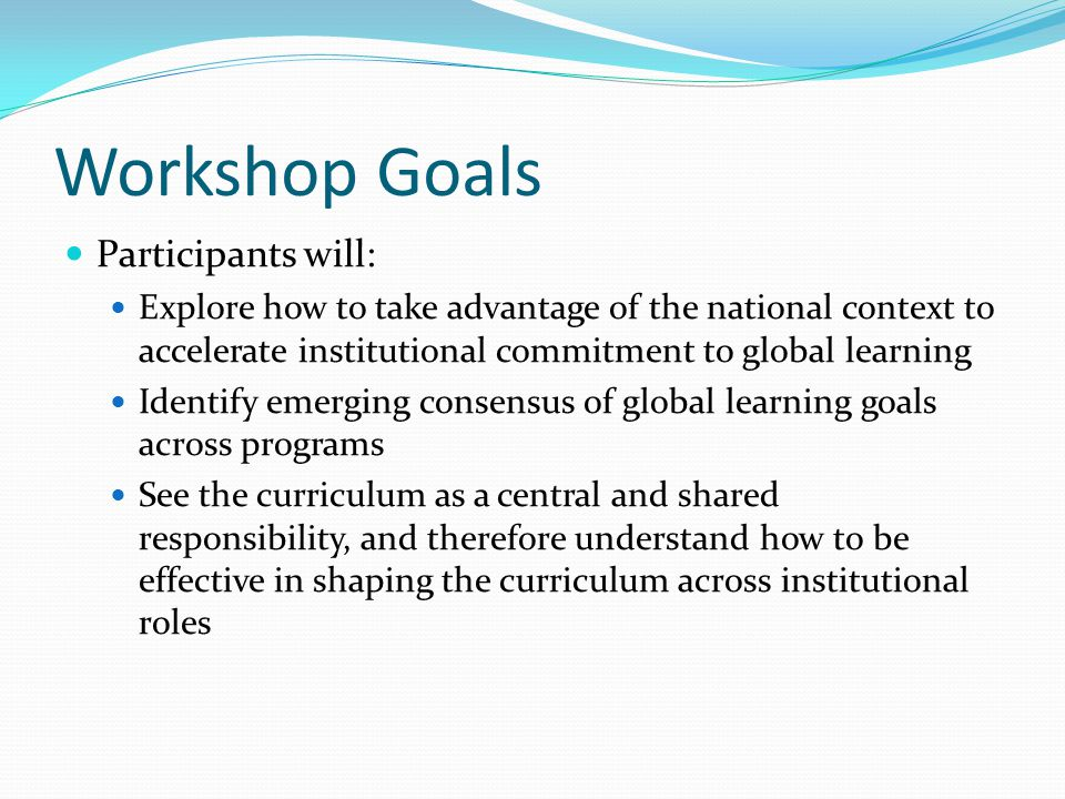 Workshop Goals Participants will: Explore how to take advantage of the national context to accelerate institutional commitment to global learning Iden