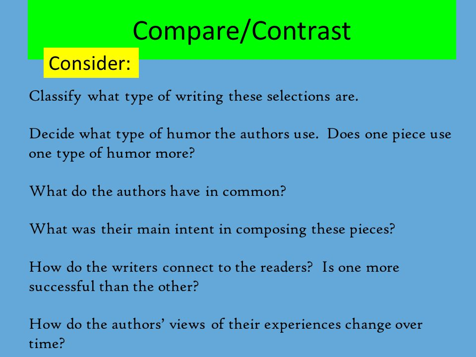 Compare/Contrast Consider: Classify what type of writing these selections are. Decide what type of humor the authors use. Does one piece use one type