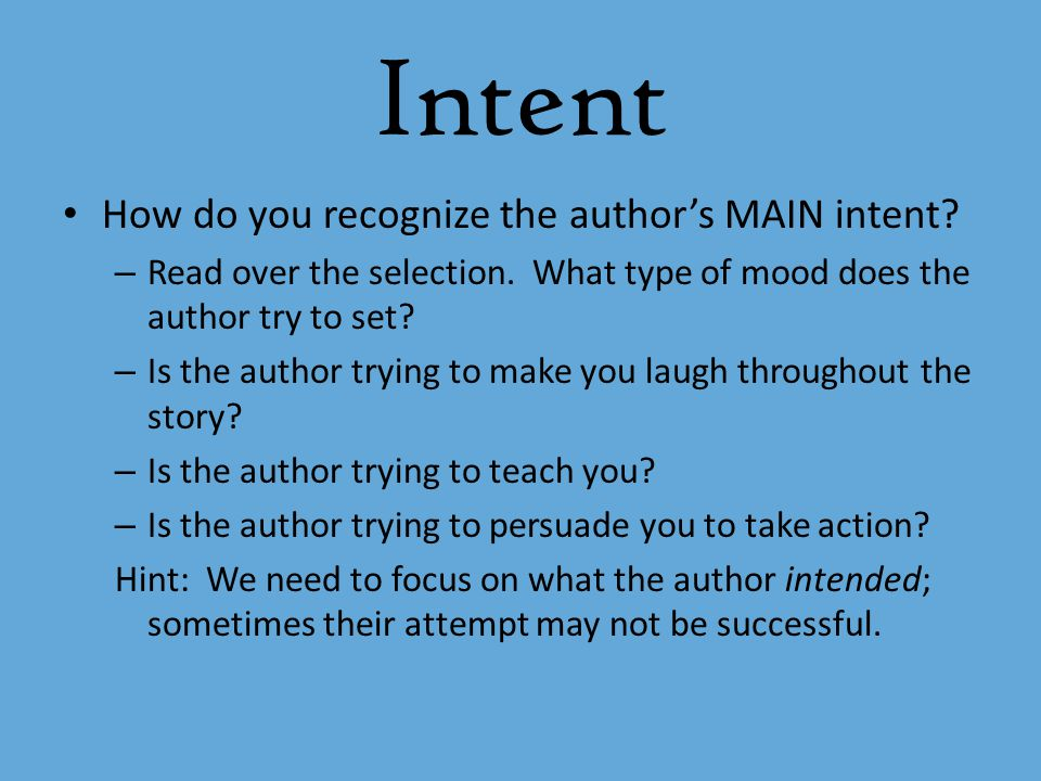 Intent How do you recognize the author's MAIN intent? – Read over the selection. What type of mood does the author try to set? – Is the author trying