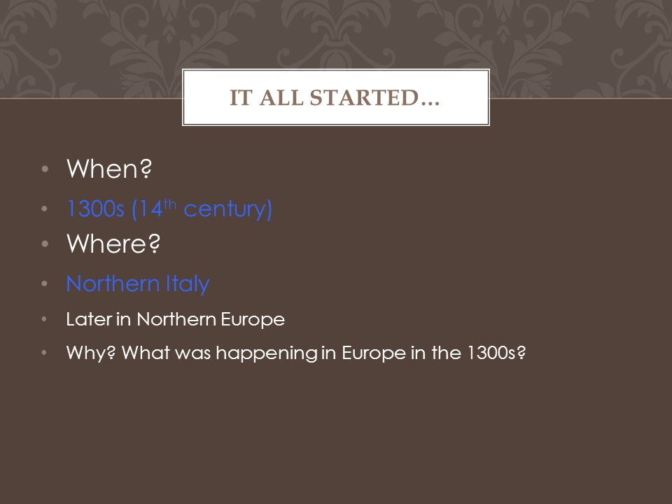 When. 1300s (14 th century) Where. Northern Italy Later in Northern Europe Why.