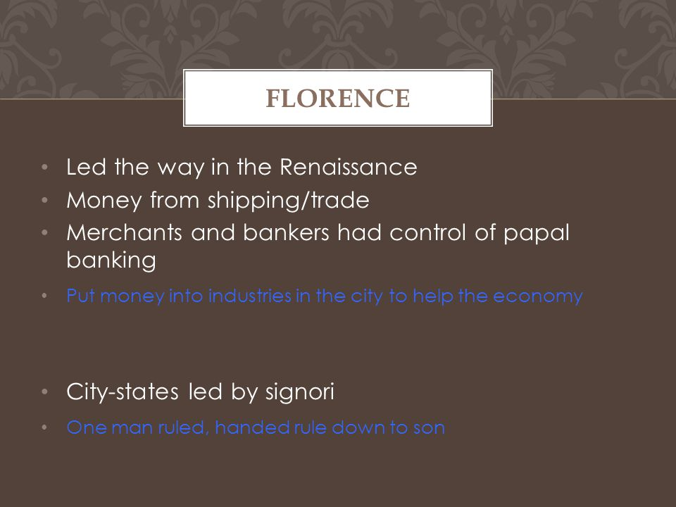 Led the way in the Renaissance Money from shipping/trade Merchants and bankers had control of papal banking Put money into industries in the city to help the economy City-states led by signori One man ruled, handed rule down to son FLORENCE