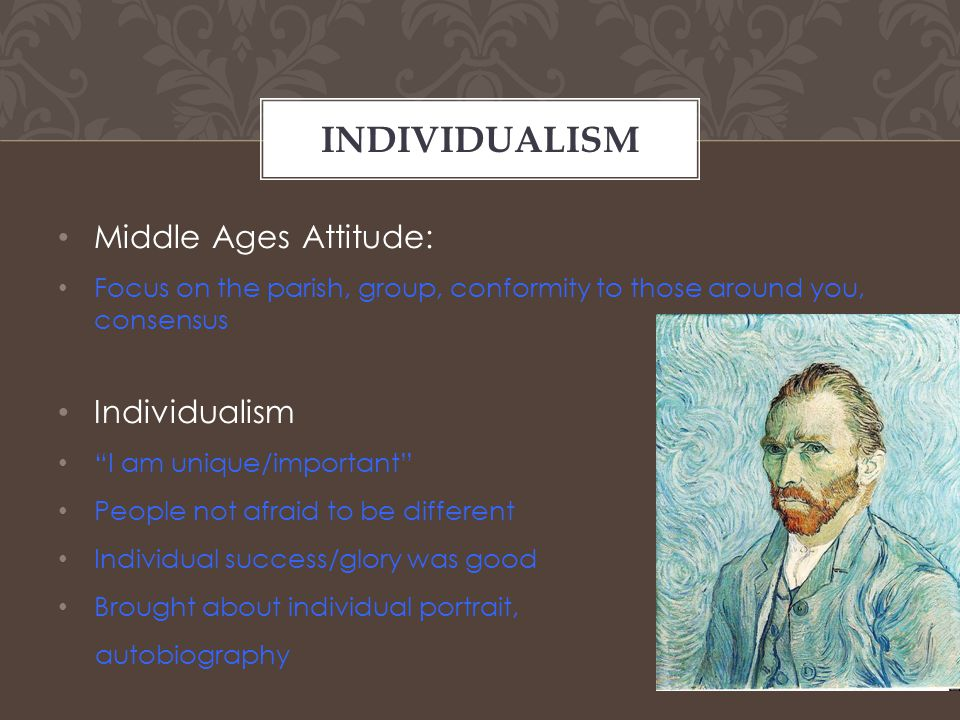 Middle Ages Attitude: Focus on the parish, group, conformity to those around you, consensus Individualism I am unique/important People not afraid to be different Individual success/glory was good Brought about individual portrait, autobiography INDIVIDUALISM