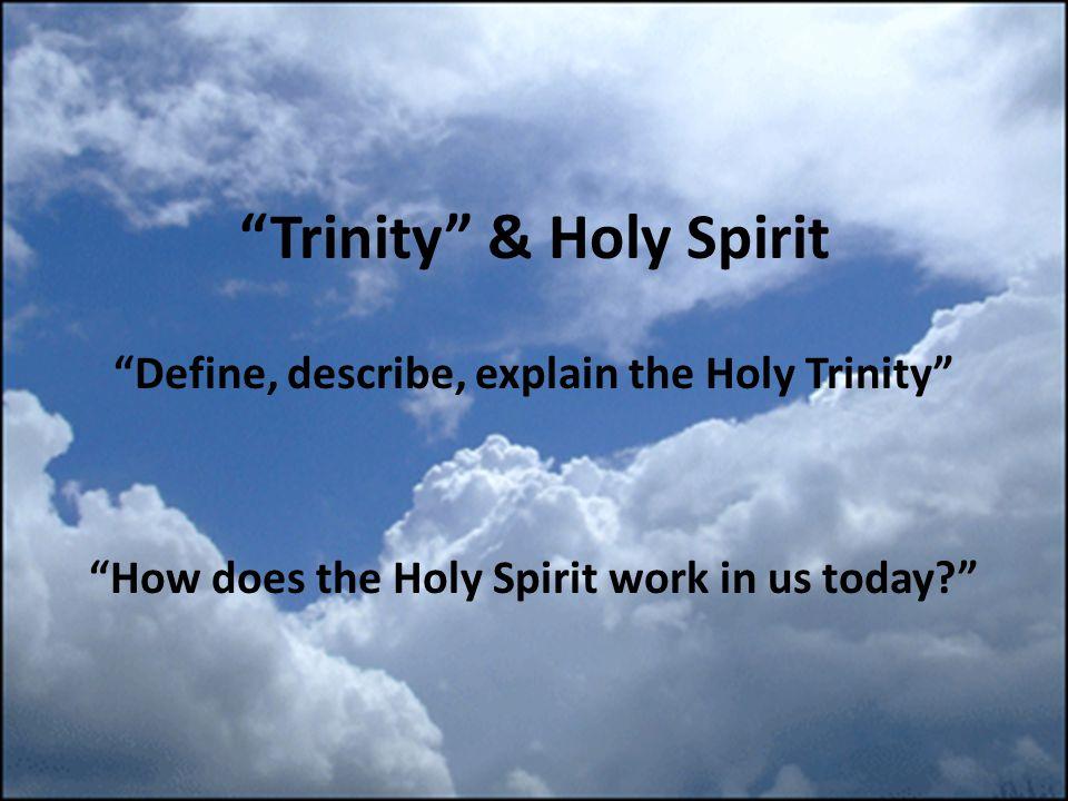 Trinity & Holy Spirit Define, describe, explain the Holy Trinity How does the Holy Spirit work in us today?