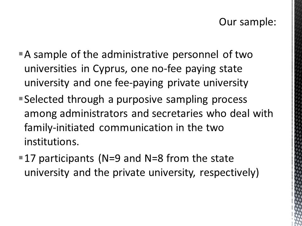  A sample of the administrative personnel of two universities in Cyprus, one no-fee paying state university and one fee-paying private university  Selected through a purposive sampling process among administrators and secretaries who deal with family-initiated communication in the two institutions.