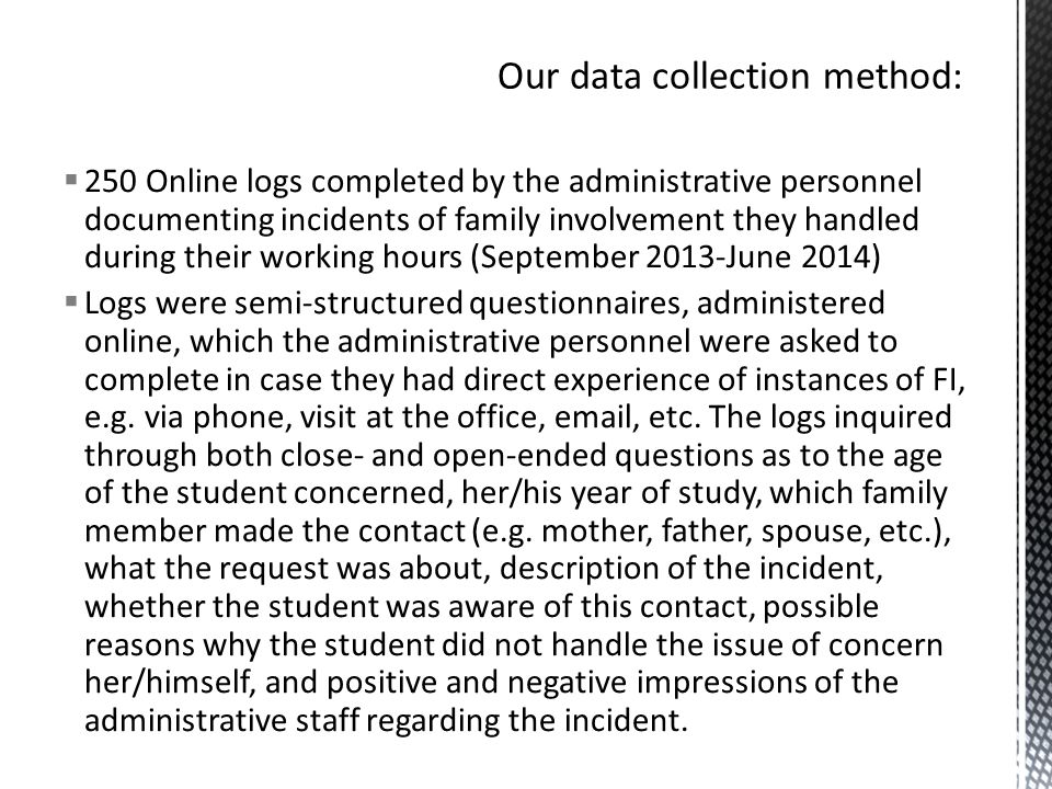  250 Online logs completed by the administrative personnel documenting incidents of family involvement they handled during their working hours (September 2013-June 2014)  Logs were semi-structured questionnaires, administered online, which the administrative personnel were asked to complete in case they had direct experience of instances of FI, e.g.