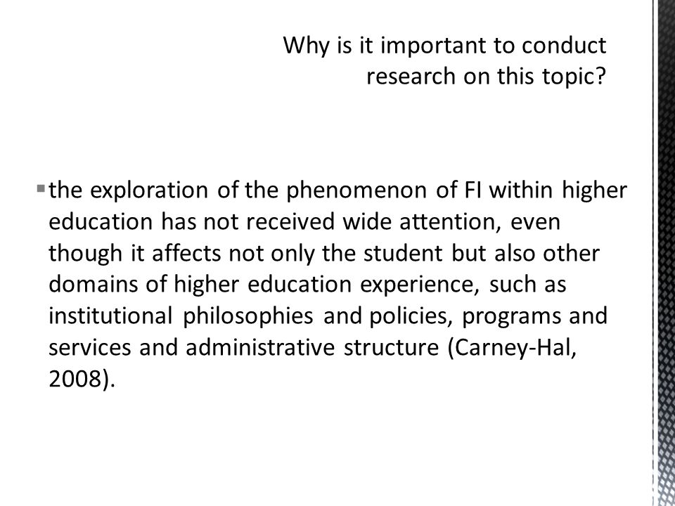  the exploration of the phenomenon of FI within higher education has not received wide attention, even though it affects not only the student but also other domains of higher education experience, such as institutional philosophies and policies, programs and services and administrative structure (Carney-Hal, 2008).
