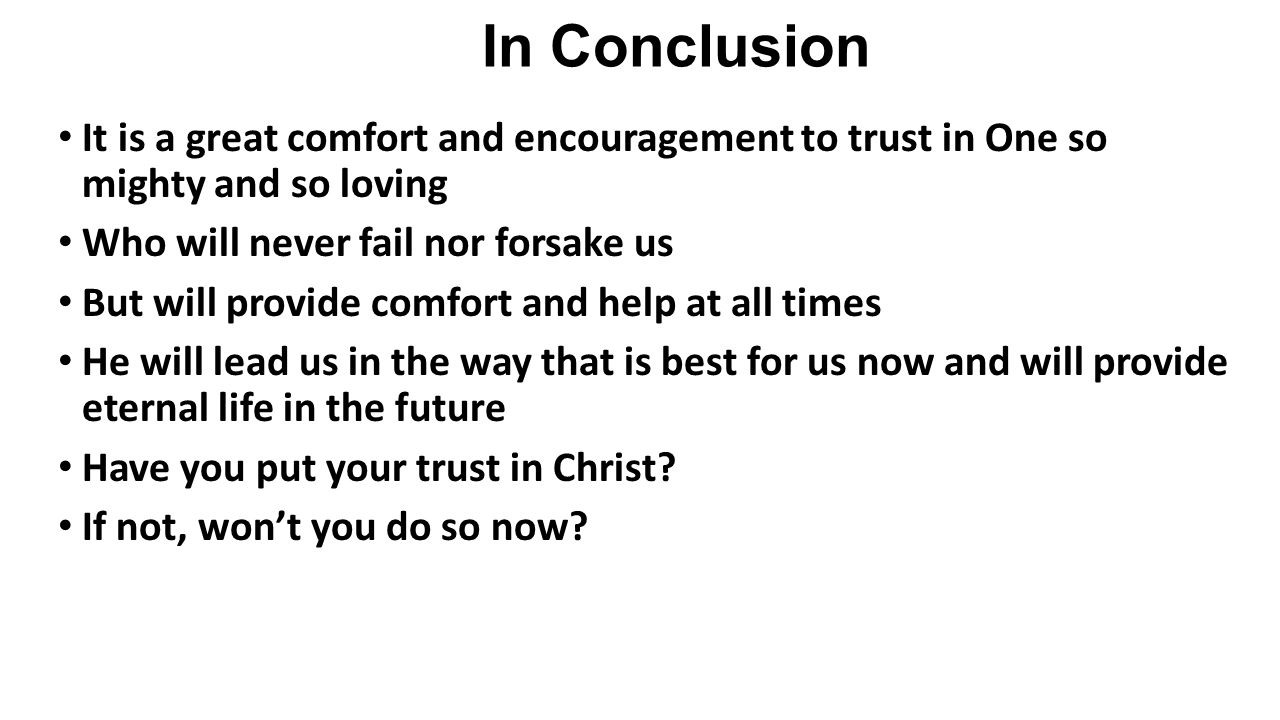 In Conclusion It is a great comfort and encouragement to trust in One so mighty and so loving Who will never fail nor forsake us But will provide comfort and help at all times He will lead us in the way that is best for us now and will provide eternal life in the future Have you put your trust in Christ.