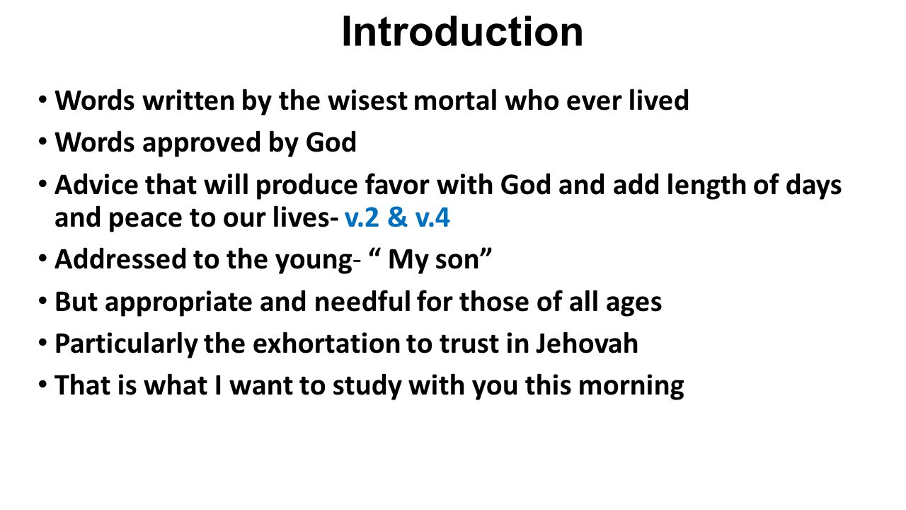 Introduction Words written by the wisest mortal who ever lived Words approved by God Advice that will produce favor with God and add length of days and peace to our lives- v.2 & v.4 Addressed to the young- My son But appropriate and needful for those of all ages Particularly the exhortation to trust in Jehovah That is what I want to study with you this morning