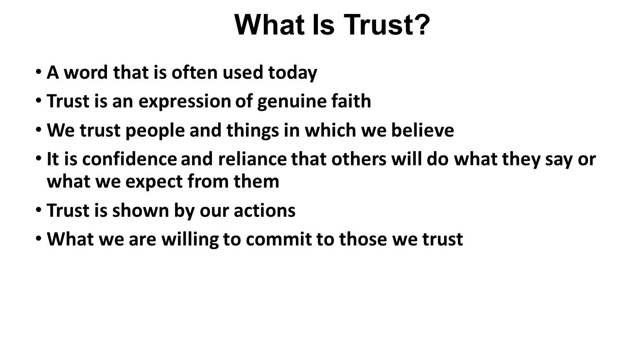 What Is Trust? A word that is often used today Trust is an expression of genuine faith We trust people and things in which we believe It is confidence
