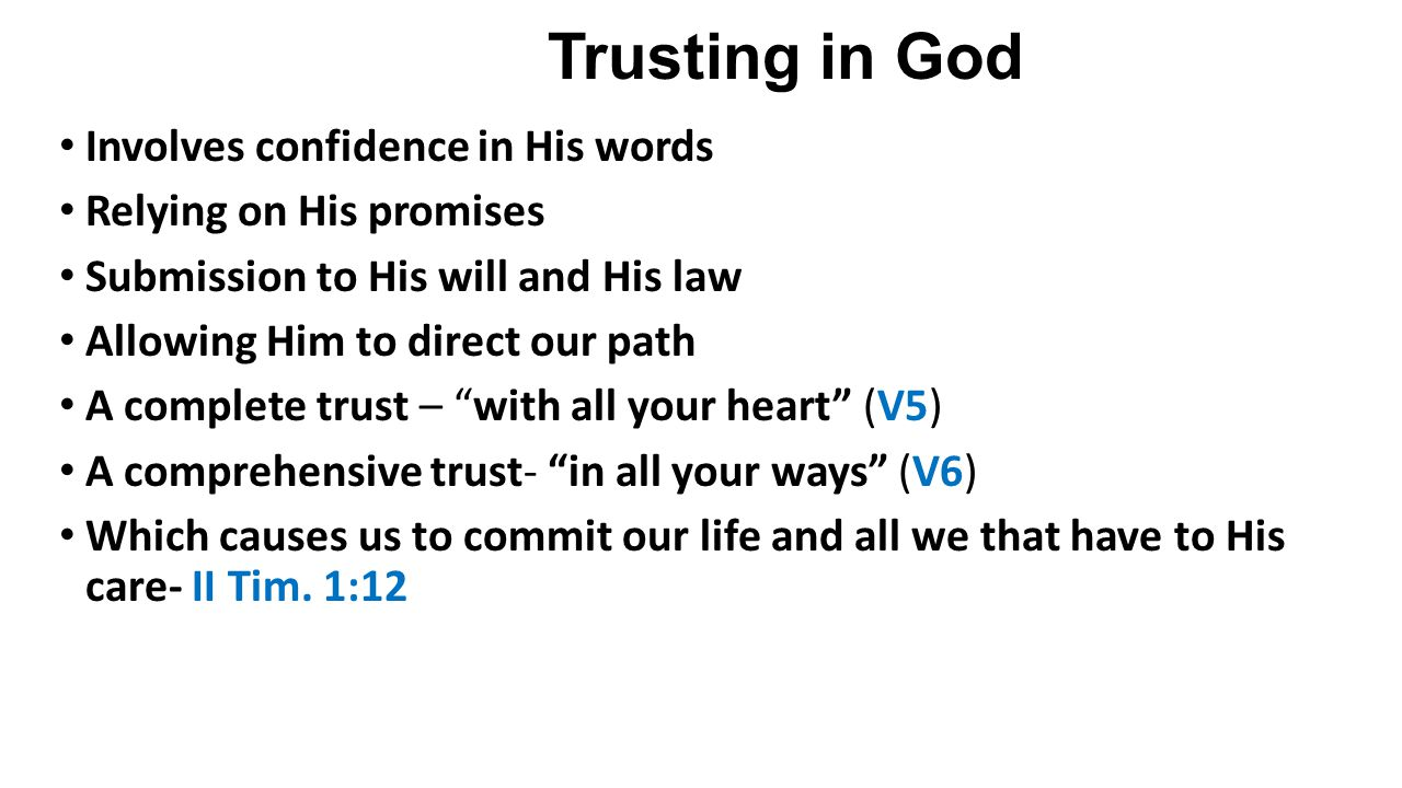 Trusting in God Involves confidence in His words Relying on His promises Submission to His will and His law Allowing Him to direct our path A complete trust – with all your heart (V5) A comprehensive trust- in all your ways (V6) Which causes us to commit our life and all we that have to His care- II Tim.