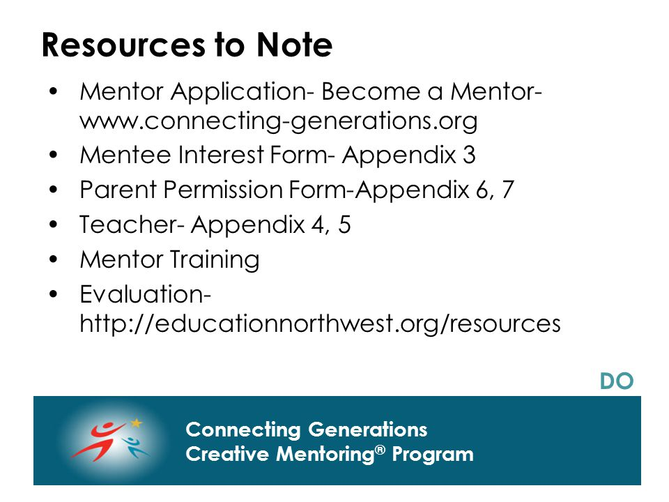 Connecting Generations Home of Creative Mentoring, Seasons of Respect, and Creative Transitions Connecting Generations Creative Mentoring ® Program Resources to Note Mentor Application- Become a Mentor- www.connecting-generations.org Mentee Interest Form- Appendix 3 Parent Permission Form-Appendix 6, 7 Teacher- Appendix 4, 5 Mentor Training Evaluation- http://educationnorthwest.org/resources DO