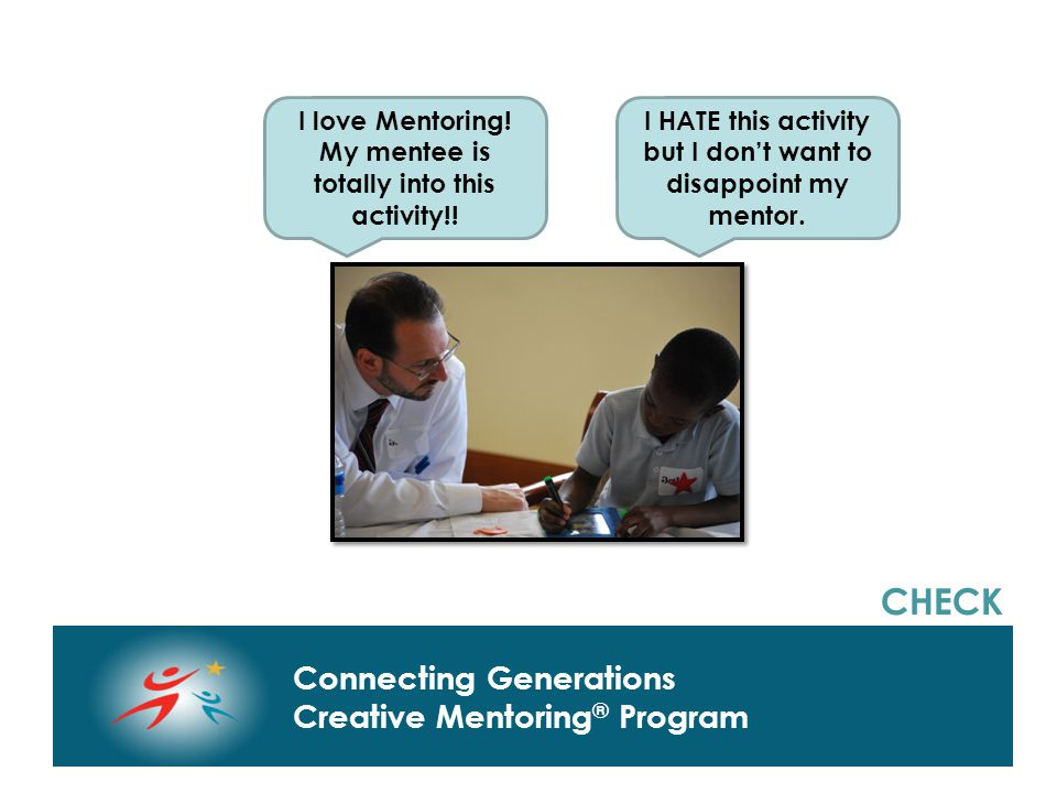Connecting Generations Home of Creative Mentoring, Seasons of Respect, and Creative Transitions Connecting Generations Creative Mentoring ® Program CHECK I love Mentoring.