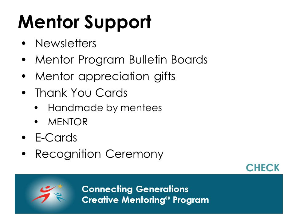 Connecting Generations Home of Creative Mentoring, Seasons of Respect, and Creative Transitions Connecting Generations Creative Mentoring ® Program Mentor Support Newsletters Mentor Program Bulletin Boards Mentor appreciation gifts Thank You Cards Handmade by mentees MENTOR E-Cards Recognition Ceremony CHECK