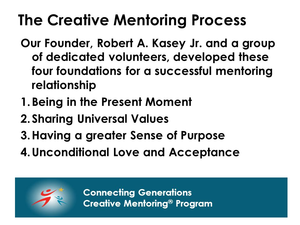 Connecting Generations Home of Creative Mentoring, Seasons of Respect, and Creative Transitions Connecting Generations Creative Mentoring ® Program The Creative Mentoring Process Our Founder, Robert A.