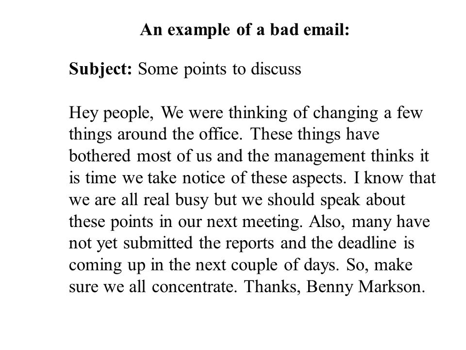 An example of a bad email: Subject: Some points to discuss Hey people, We were thinking of changing a few things around the office.