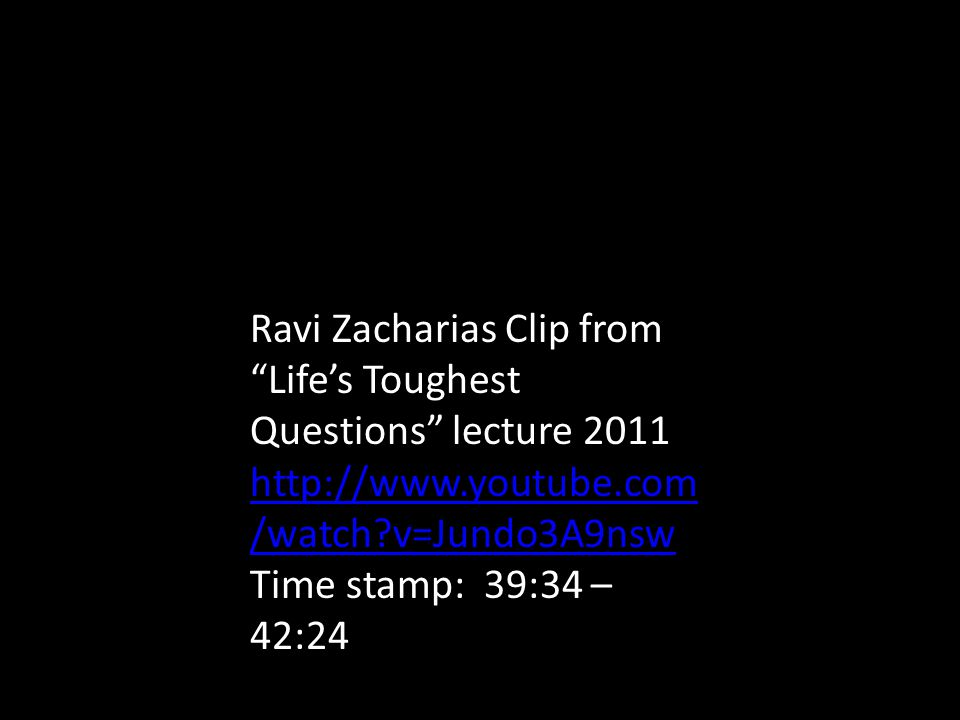 Ravi Zacharias Clip from Life's Toughest Questions lecture 2011 http://www.youtube.com /watch v=Jundo3A9nsw http://www.youtube.com /watch v=Jundo3A9nsw Time stamp: 39:34 – 42:24
