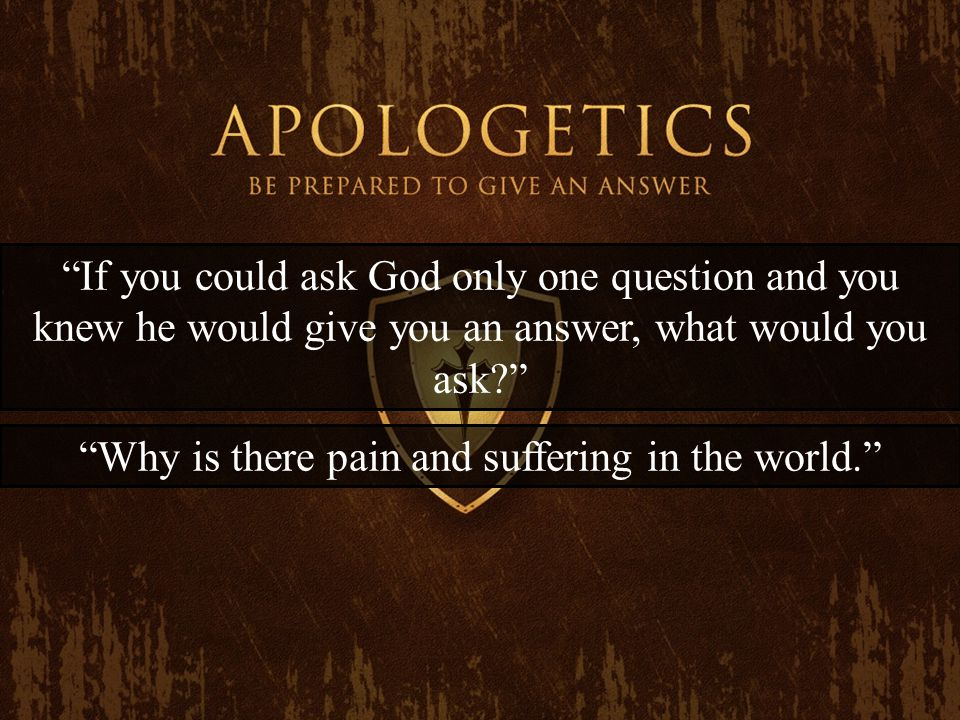 If you could ask God only one question and you knew he would give you an answer, what would you ask Why is there pain and suffering in the world.