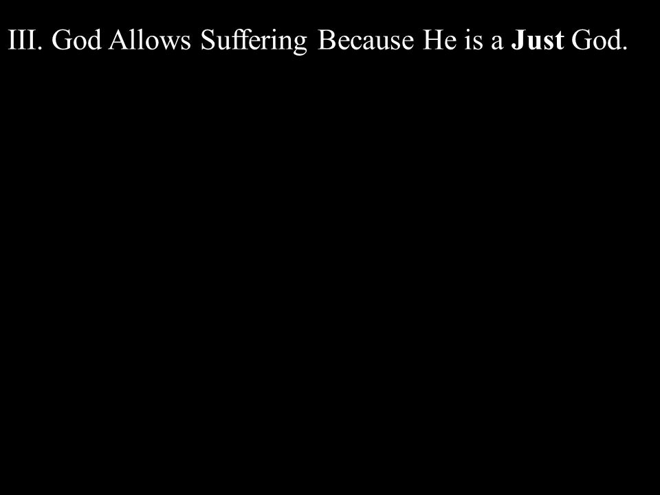 III. God Allows Suffering Because He is a Just God.