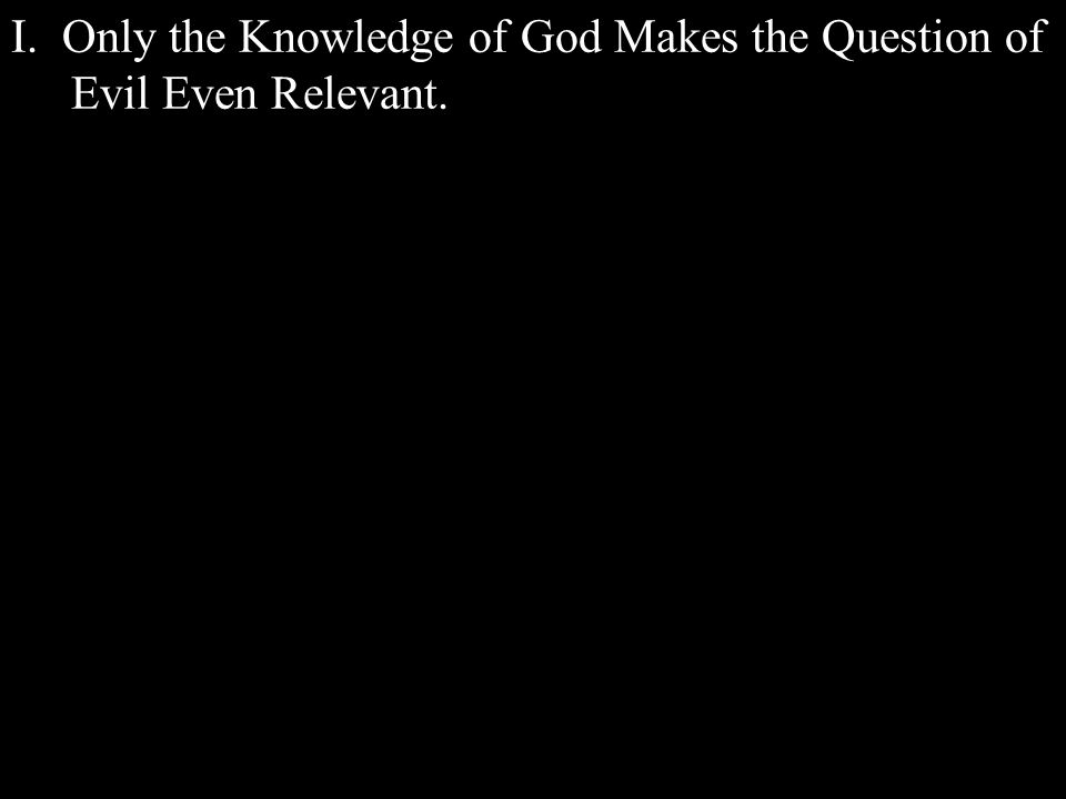 I. Only the Knowledge of God Makes the Question of Evil Even Relevant.