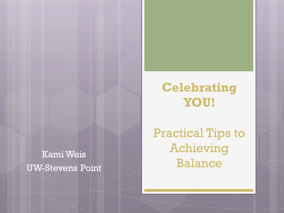 Celebrating YOU! Practical Tips to Achieving Balance Kami Weis UW-Stevens Point