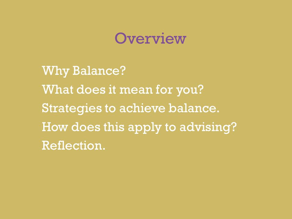 Overview Why Balance? What does it mean for you? Strategies to achieve balance. How does this apply to advising? Reflection.
